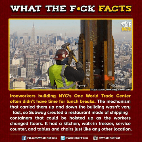 ironworker: HAT THE FCK FACTS  Almage source www.theguardian.comH  Ironworkers building NYC's One World Trade Center  often didn't have time for lunch breaks. The mechanism  that carried them up and down the building wasn't very  fast, so Subway created a restaurant made of shipping  containers that could be hoisted up as the workers  changed floors. It had a kitchen, walk-in freezer, service  counter, and tables and chairs just like any other location.  FB.com/WhatThe Facts  @WhatTheFFacts  @WhatTheFFact