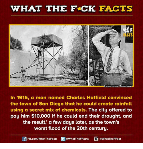 Dank, San Diego, and 🤖: HAT THE FCK FACTS  F  CTS  Image Source Rebrn.comH  In 1915, a man named Charles Hatfield convinced  the town of San Diego that he could create rainfall  using a secret mix of chemicals.  The city offered to  pay him $10,000 if he could end their drought, and  the result, a few days later, as the town's  worst flood of the 20th century.  @What The FFacts  FB.com/WhatThe Facts  a WhatTheFFact