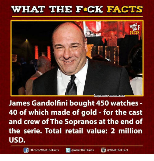 sopranos: HAT THE FCK FACTS  FACTS  magesource  WWW.Cnn com  James Gandolfini bought 450 watches  40 of which made of gold for the cast  and crew of The Sopranos at the end of  the serie. Total retail value: 2 million  USD.  @WhatTheFFacts  @WhatTheF Fact  FB.com/What'TheFacts
