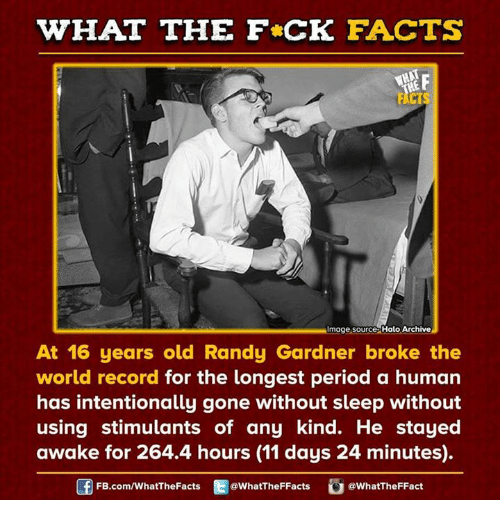 Randi: HAT THE FCK FACTS  Image source Halo Archive  At 16 years old Randy Gardner broke the  world record for the longest period a human  has intentionally gone without sleep without  using stimulants of any kind. He stayed  awake for 264.4 hours (11 days 24 minutes)  FB.com/WhatThe Facts  @WhatTheFFacts  @WhatTheFFact