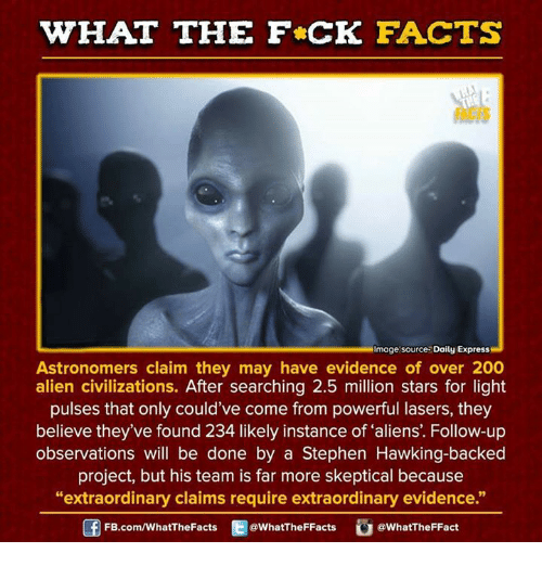 "Stephen Hawk: HAT THE FCK FACTS  mage source Daily Express  Astronomers claim they may have evidence of over 200  alien civilizations  After searching 2.5 million stars for light  pulses that only could've come from powerful lasers, they  believe they've found 234 likely instance of aliens. Follow-up  observations will be done by a Stephen Hawking-backed  project, but his team is far more skeptical because  ""extraordinary claims require extraordinary evidence.""  FB.com/WhatThe Facts  @WhatTheFFacts  @WhatTheFFact"