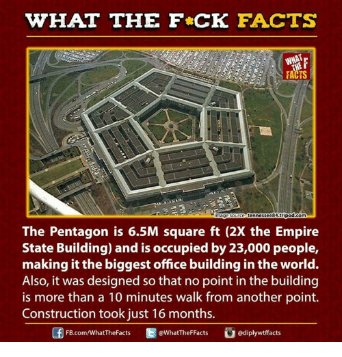Empire: HAT THE FCK FACTS  magesource tennessee 84tripod.com  The Pentagon is 6.5M square ft (2X the Empire  State Building) and is occupied by 23,000 people,  making it the biggest office building inthe world.  Also, it was designed so that no point in the building  is more than a 10 minutes walk from another point.  Construction took just 16 months.  diplywtffacts  FB.com/WhatThe Facts  @WhatTheF Facts