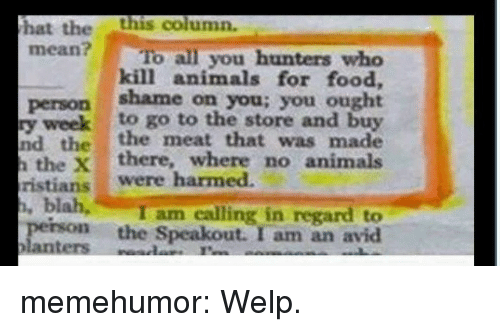 shame on you: hat thethis column.  mean? To all you hunters who  kill animals for food,  person shame on you; you ought  y weekto go to the store and buy  nd the the meat that was made  the Xthere, where no animals  ristians were harmed.  I am calling in regard to  perso the Speakout. I am an avid memehumor:  Welp.