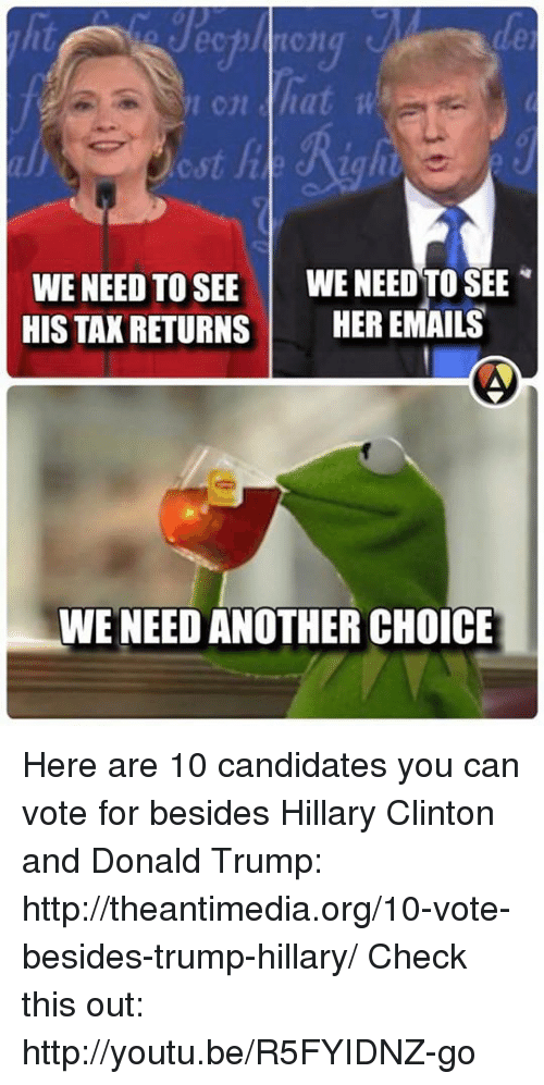 Donald Trump, Hillary Clinton, and Memes: hat wa  WE NEED TO SEE  WE NEED TO SEE  HIS TAX RETURNS  HER EMAILS  WE NEED ANOTHER CHOICE Here are 10 candidates you can vote for besides Hillary Clinton and Donald Trump: http://theantimedia.org/10-vote-besides-trump-hillary/  Check this out: http://youtu.be/R5FYIDNZ-go