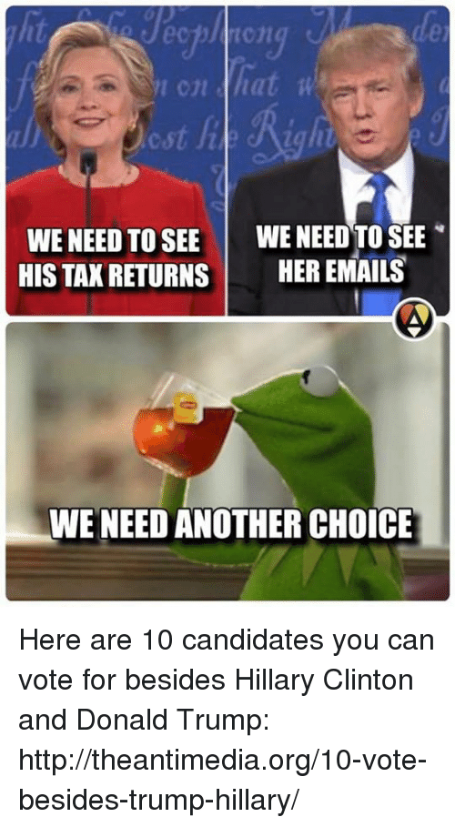 Donald Trump, Hillary Clinton, and Memes: hat wa  WE NEED TO SEE  WE NEED TO SEE  HIS TAX RETURNS  HER EMAILS  WE NEED ANOTHER CHOICE Here are 10 candidates you can vote for besides Hillary Clinton and Donald Trump: http://theantimedia.org/10-vote-besides-trump-hillary/