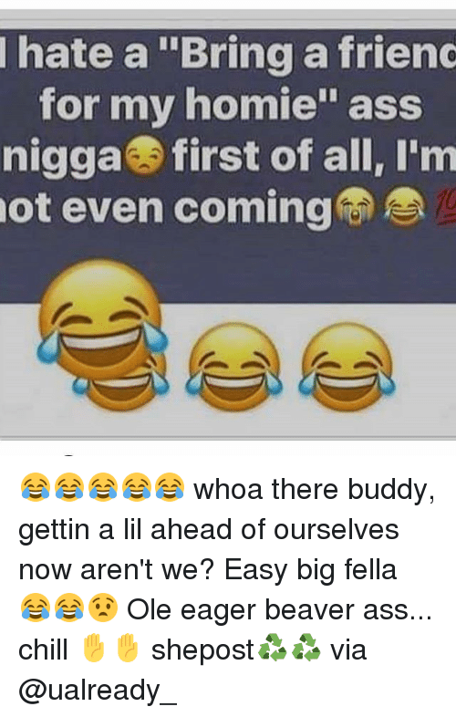 """Ass, Chill, and Homie: hate a """"Bringa friend  for my homie"""" ass  nigga first of all, I'm  not even coming 😂😂😂😂😂 whoa there buddy, gettin a lil ahead of ourselves now aren't we? Easy big fella 😂😂😧 Ole eager beaver ass... chill ✋✋ shepost♻♻ via @ualready_"""