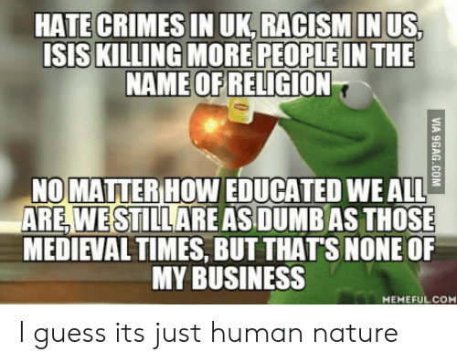 medieval times: HATE CRIMES IN UK,RACISMIN US  ISIS KILLING MORE PEOPLE IN THE  NAME OF  RELİGİON  NOMATTER HOW EDUCATED WE ALL  ARE, WESTILLARE AS DUMB AS THOSE  MEDIEVAL TIMES, BUT THATS NONEOF  MY BUSINESS  MEMEFULCOM I guess its just human nature