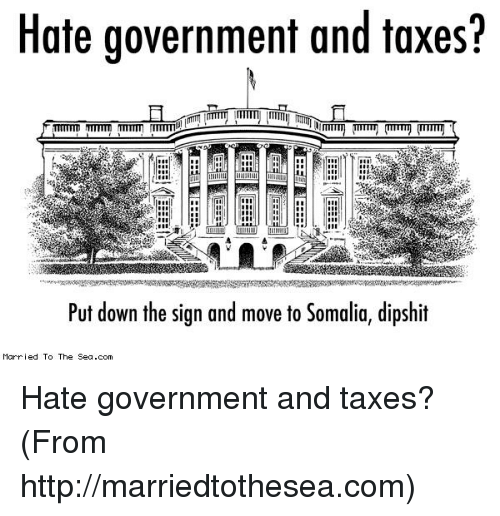 Memes, Taxes, and Government: Hate government and taxes?  Put down the sign and move to Somalia, dipshit  Married To The Sea.com Hate government and taxes? (From http://marriedtothesea.com)