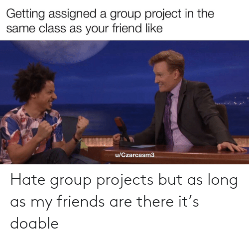 Group Projects: Hate group projects but as long as my friends are there it's doable