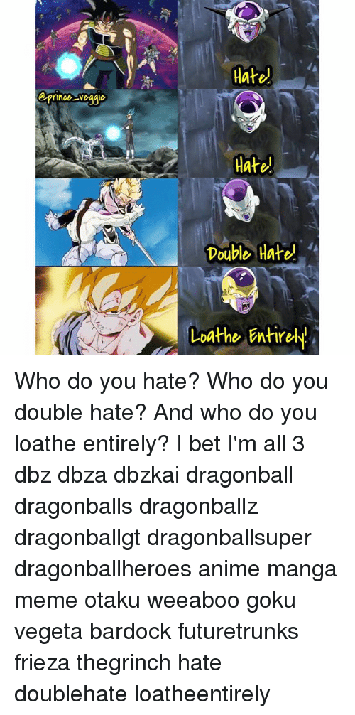 Anime, Dragonball, and Frieza: Hate)  Hate  Double Hate  Loathe Entirely! Who do you hate? Who do you double hate? And who do you loathe entirely? I bet I'm all 3 dbz dbza dbzkai dragonball dragonballs dragonballz dragonballgt dragonballsuper dragonballheroes anime manga meme otaku weeaboo goku vegeta bardock futuretrunks frieza thegrinch hate doublehate loatheentirely