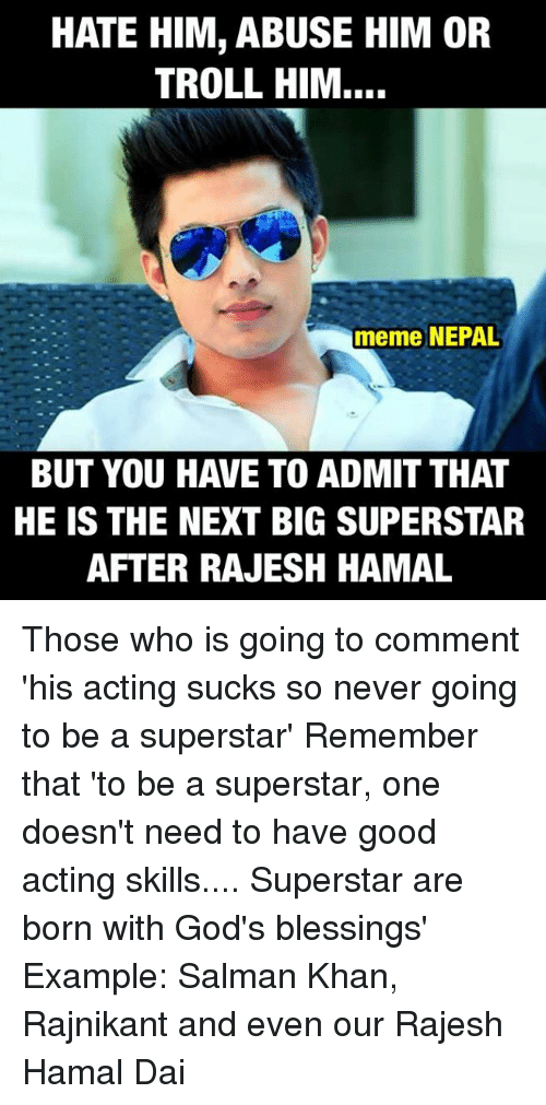 rajesh hamal: HATE HIM, ABUSE HIM OR  TROLL HIM....  meme NEPAL  BUT YOU HAVE TO ADMIT THAT  HE IS THE NEXT BIG SUPERSTAR  AFTER RAJESH HAMAL Those who is going to comment 'his acting sucks so never going to be a superstar'  Remember that 'to be a superstar, one doesn't need to have good acting skills.... Superstar are born with God's blessings'  Example: Salman Khan, Rajnikant and even our Rajesh Hamal Dai