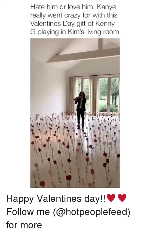 kenny: Hate him or love him, Kanye  really went crazy for with this  Valentines Day gift of Kenny  G playing in Kim's living roonm Happy Valentines day!!♥️♥️ Follow me (@hotpeoplefeed) for more
