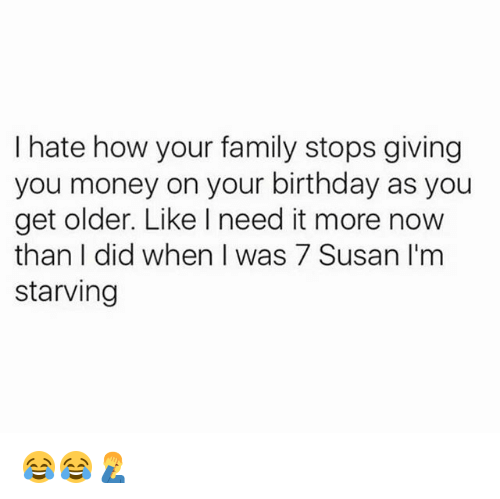 Didly: hate how your family stops giving  you money on your birthday as you  get older. Like need it more now  than I did when I was 7 Susan I'm  starving 😂😂🤦‍♂️