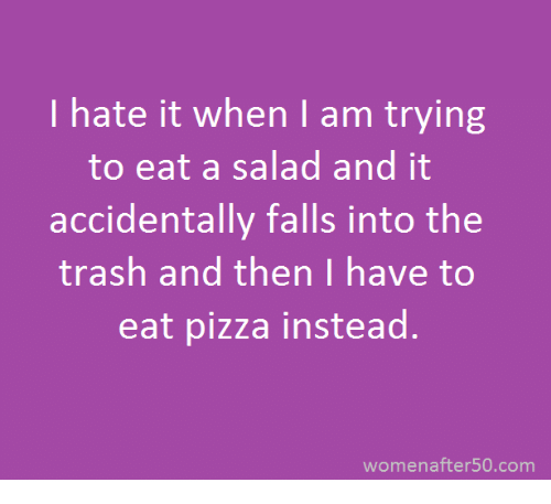 Into The Trash: hate it when I am trying  to eat a salad and it  accidentally falls into the  trash and then I have to  eat pizza instead.  women after50 com
