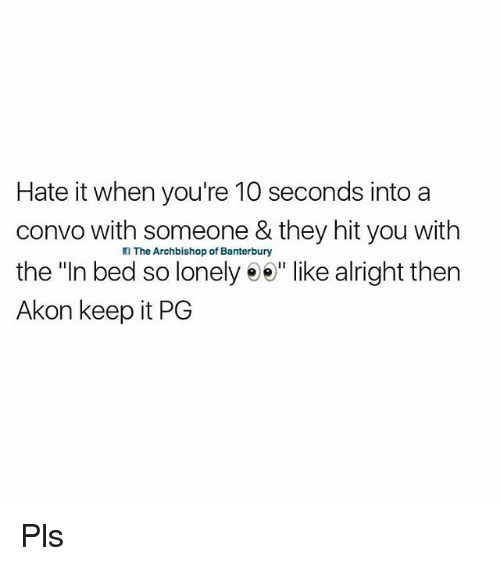 "Akon, British, and Alright: Hate it when you're 10 seconds into a  convo with someone & they hit you with  the ""In bed so lonely e"" like alright then  Akon keep it PG  l The Archbishop of Banterbury Pls"
