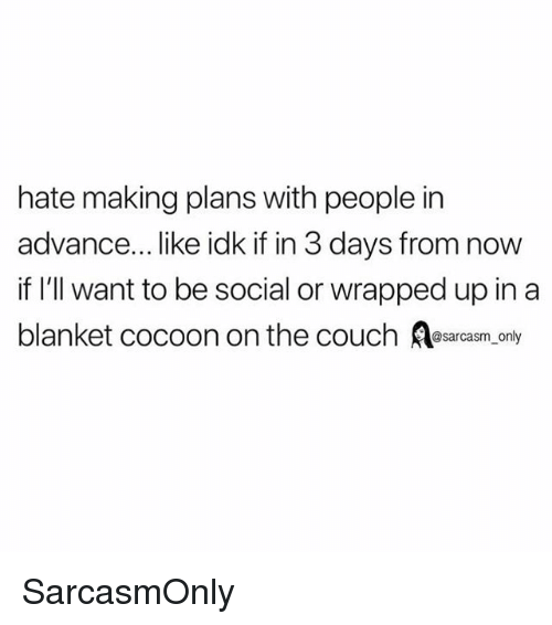 Funny, Memes, and Couch: hate making plans with people in  advance... like idk if in 3 days from now  if l'll want to be social or wrapped up in a  blanket cocoon on the couch s only SarcasmOnly