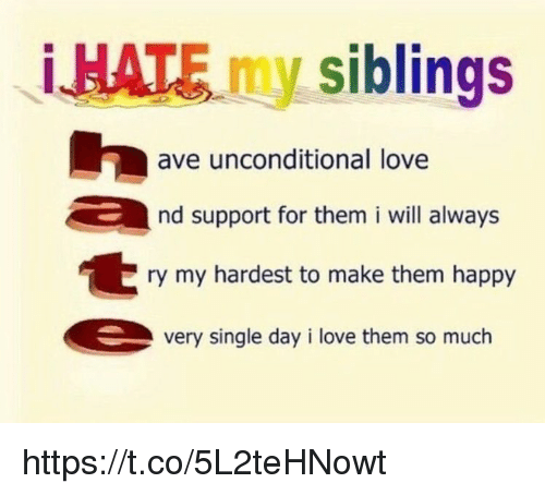 Love, Memes, and Happy: HATE my siblings  ave unconditional love  nd support for them i will always  ry my hardest to make them happy  very single day i love them so much https://t.co/5L2teHNowt