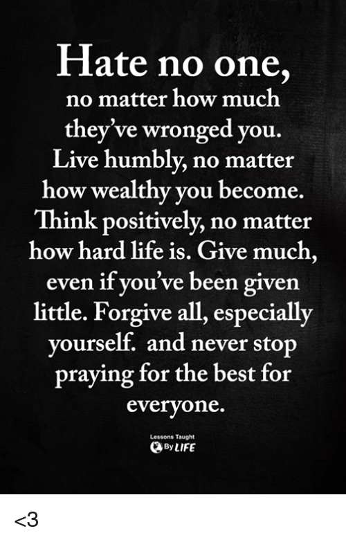 Life, Memes, and Best: Hate no one,  no matter how much  they've wronged you.  Live humbly, no matter  how wealthy you become.  Think positively, no matter  how hard life is. Give much,  even if you've been given  little. Forgive all, especially  vourself, and never stop  praying for the best for  everyone.  ByLIFE  Lessons Taught <3