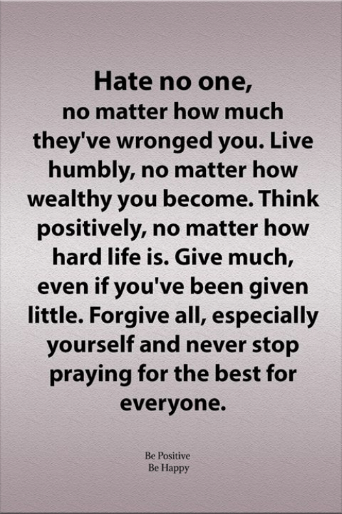 Be Positive: Hate no one,  no matter how much  they've wronged you. Live  humbly, no matter how  wealthy you become. Think  positively, no matter how  hard life is. Give much,  even if you've been given  little. Forgive all, especially  yourself and never stop  praying for the best for  everyone.  Be Positive  Be Happy