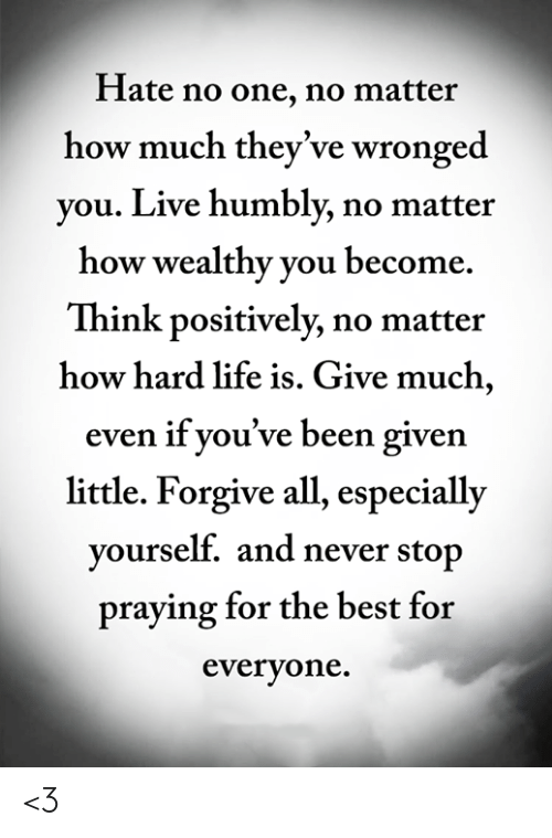 Never Stop: Hate no one, no matter  how much they've wronged  you. Live humbly, no matter  how wealthy you become  Think positively, no matter  how hard life is. Give much,  even if you've been given  little. Forgive all, especially  yourself. and never stop  praying for the best for  everyone. <3