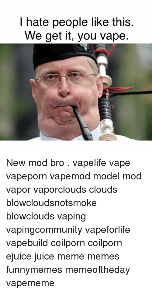 Juice, Meme, and Memes: hate people like this  We get it, you vape New mod bro . vapelife vape vapeporn vapemod model mod vapor vaporclouds clouds blowcloudsnotsmoke blowclouds vaping vapingcommunity vapeforlife vapebuild coilporn coilporn ejuice juice meme memes funnymemes memeoftheday vapememe