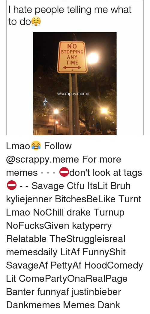 Bruh, Ctfu, and Dank: hate people telling me what  to do  No  STOPPING  ANY  TIME  @scrappy meme Lmao😂 Follow @scrappy.meme For more memes - - - ⛔️don't look at tags⛔️ - - Savage Ctfu ItsLit Bruh kyliejenner BitchesBeLike Turnt Lmao NoChill drake Turnup NoFucksGiven katyperry Relatable TheStruggleisreal memesdaily LitAf FunnyShit SavageAf PettyAf HoodComedy Lit ComePartyOnaRealPage Banter funnyaf justinbieber Dankmemes Memes Dank