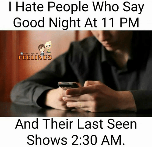 Memes, Good, and 🤖: Hate People Who Say  Good Night At 11 PM  Feelings.  ELONGS  And Their Last Seen  Shows 2:30 AM