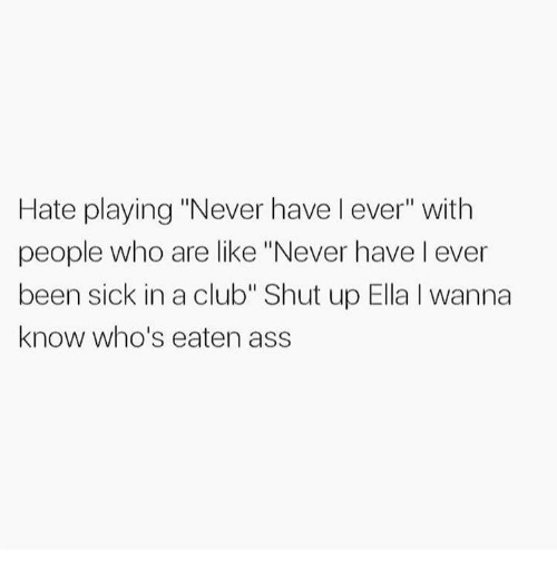 "Ass, Club, and Funny: Hate playing ""Never have l ever"" with  people who are like ""Never have l ever  been sick in a club"" Shut up Ella I wanna  know who's eaten ass"