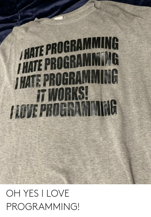 oh yes: /HATE PROGRAMMING  T HATE PROGRAMMING  I HATE PROGRAMMING  IT WORKS!  TLOVE PROGRAMMING OH YES I LOVE PROGRAMMING!