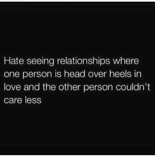 Head, Love, and Memes: Hate seeing relationships where  one person is head over heels in  love and the other person couldn't  care less