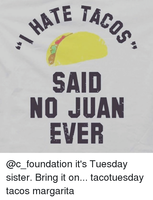 Said No Juan Ever: HATE  TAC  SAID  NO JUAN  EVER @c_foundation it's Tuesday sister. Bring it on... tacotuesday tacos margarita