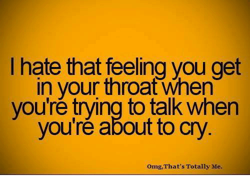 That Feeling You Get: hate that feeling you get  in your throat When  you're trying to talk when  you're about to cry  omg That's Totally Me.