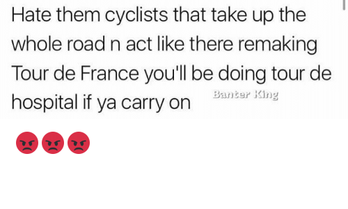 Tour De France, France, and Hospital: Hate them cyclists that take up the  whole road n act like there remaking  Tour de France you'll be doing tour de  hospital if ya carry on Bantar Kdnya 😡😡😡