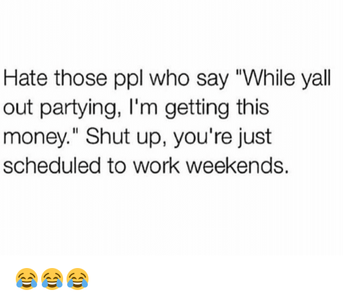 "Money, Shut Up, and Work: Hate those ppl who say ""While yall  out partying, I'm getting this  money."" Shut up, you're just  scheduled to work weekends. 😂😂😂"