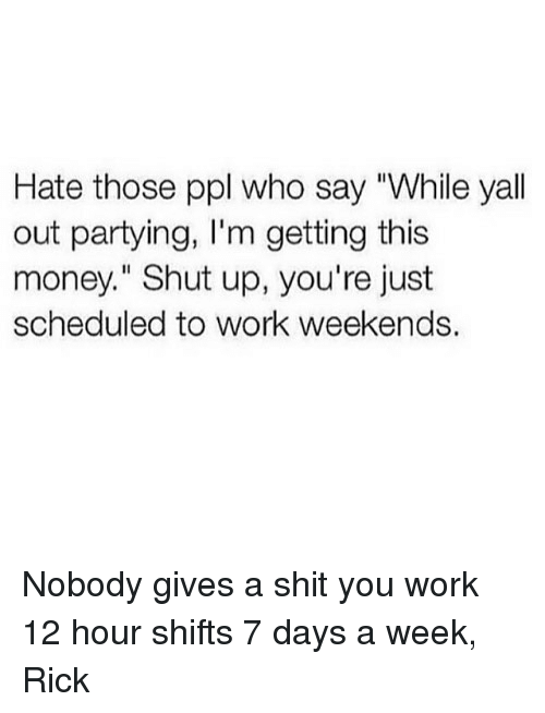 "Funny, Money, and Shit: Hate those ppl who say ""While yall  out partying, I'm getting this  money."" Shut up, you're just  scheduled to work weekends. Nobody gives a shit you work 12 hour shifts 7 days a week, Rick"