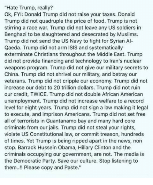 Hate Trump: Hate Trump, really?  Ok, FYI: Donald Trump did not raise your taxes. Donald  Trump did not quadruple the price of food. Trump is not  stirring a race war. Trump did not leave any US soldiers in  Benghazi to be slaughtered and desecrated by Muslims.  Trump did not send the US Navy to fight for Syrian Al-  Qaeda. Trump did not arm ISIS and systematically  exterminate Christians throughout the Middle East. Trump  did not provide financing and technology to Iran's nuclear  weapons program. Trump did not give our military secrets to  China. Trump did not shrivel our military, and betray our  veterans. Trump did not cripple our economy. Trump did not  increase our debt to 20 trillion dollars. Trump did not ruin  our credit, TWICE. Trump did not double African American  unemployment. Trump did not increase welfare to a record  level for eight years. Trump did not sign a law making it legal  to execute, and imprison Americans. Trump did not set free  all of terrorists in Guantanamo bay and many hard core  criminals from our jails. Trump did not steal your rights,  violate US Constitutional law, or commit treason, hundreds  of times. Yet Trump is being ripped apart in the news, non  stop. Barrack Hussein Obama, Hillary Clinton and the  criminals occupying our government, are not. The media is  the Democratic Party. Save our culture. Stop listening to  them..!! Please copy and Paste.