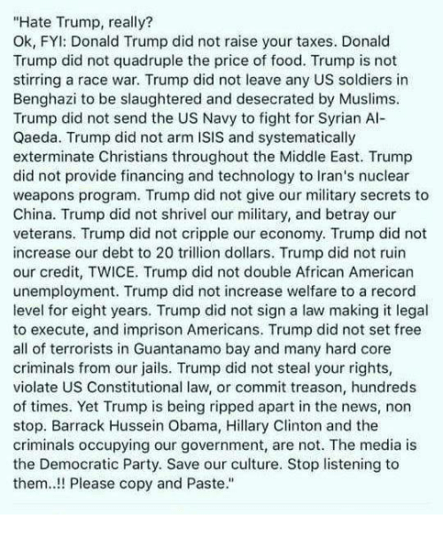 "Hate Trump: ""Hate Trump, really?  Ok, FYl: Donald Trump did not raise your taxes. Donald  Trump did not quadruple the price of food. Trump is not  stirring a race war. Trump did not leave any US soldiers in  Benghazi to be slaughtered and desecrated by Muslims.  Trump did not send the US Navy to fight for Syrian Al-  Qaeda. Trump did not arm ISIS and systematically  exterminate Christians throughout the Middle East. Trump  did not provide financing and technology to Iran's nuclear  weapons program. Trump did not give our military secrets to  China. Trump did not shrivel our military, and betray our  veterans. Trump did not cripple our economy. Trump did not  increase our debt to 20 trillion dollars. Trump did not ruin  our credit, TWICE. Trump did not double African American  unemployment. Trump did not increase welfare to a record  level for eight years. Trump did not sign a law making it legal  to execute, and imprison Americans. Trump did not set free  all of terrorists in Guantanamo bay and many hard core  criminals from our jails. Trump did not steal your rights,  violate US Constitutional law, or commit treason, hundreds  of times. Yet Trump is being ripped apart in the news, non  stop. Barrack Hussein Obama, Hillary Clinton and the  criminals occupying our government, are not. The media is  the Democratic Party. Save our culture. Stop listening to  them! Please copy and Paste."""