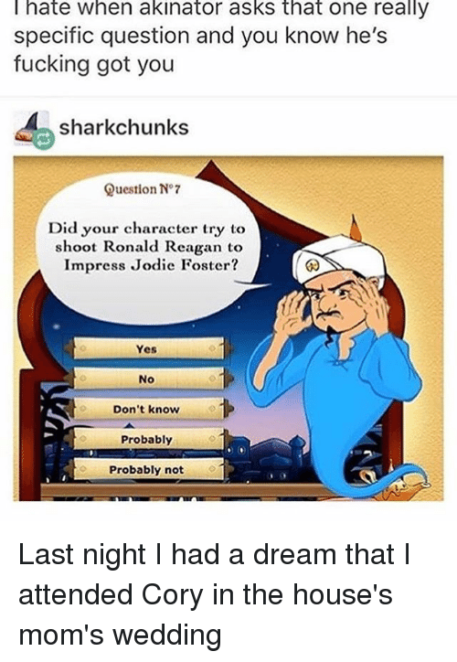 Corys In The House: hate when akinator asks that one really  specific question and you know he's  fucking got you  shark chunks  Question No 7  Did your character try to  shoot Ronald Reagan t  Impress Jodie Foster?  Yes  No  Don't know  Probably  Probably not Last night I had a dream that I attended Cory in the house's mom's wedding