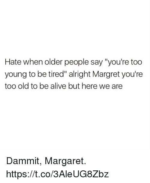 "Alive, Funny, and Old: Hate when older people say ""you're too  young to be tired"" alright Margret you're  too old to be alive but here we are Dammit, Margaret. https://t.co/3AleUG8Zbz"