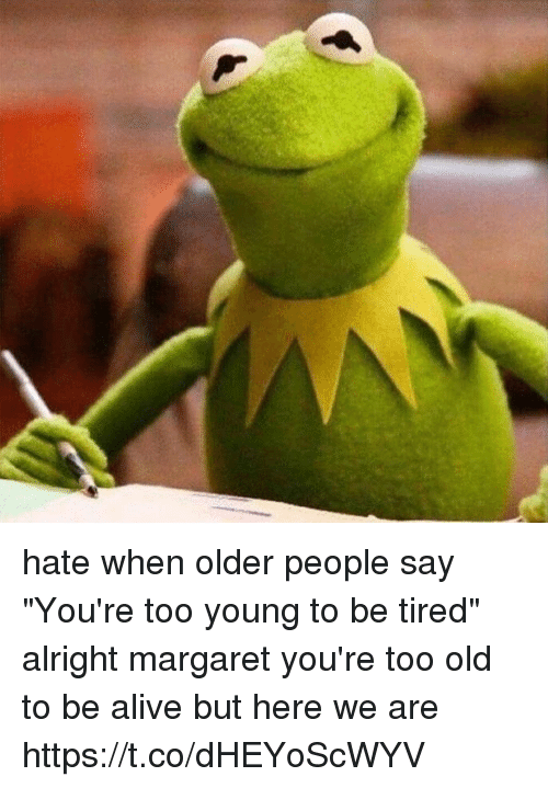 "Alive, Memes, and Old: hate when older people say ""You're too young to be tired"" alright margaret you're too old to be alive but here we are https://t.co/dHEYoScWYV"