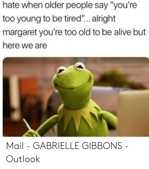 "Margaret: hate when older people say ""you're  too young to be tired... alright  margaret you're too old to be alive but  here we are Mail - GABRIELLE GIBBONS - Outlook"