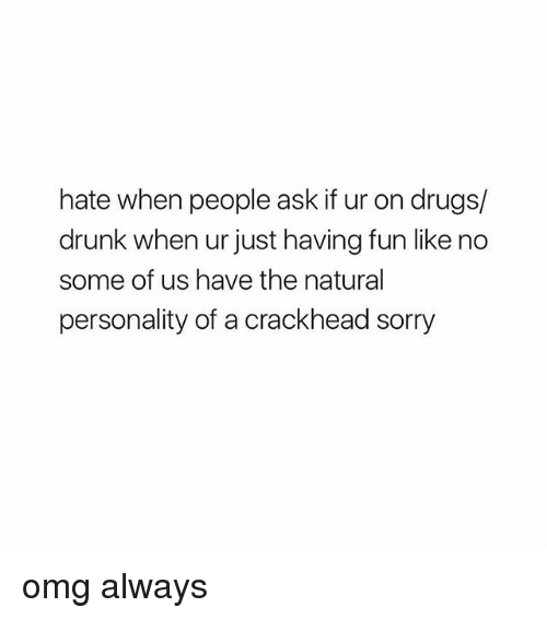 Crackhead, Drugs, and Drunk: hate when people ask if ur on drugs/  drunk when ur just having fun like no  some of us have the natural  personality of a crackhead sorry omg always