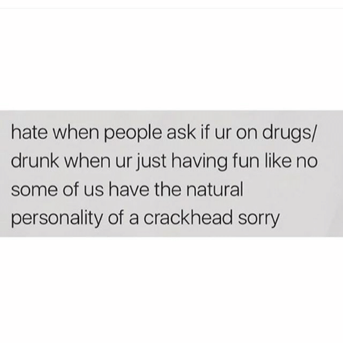 Crackhead, Drugs, and Drunk: hate when people ask if ur on drugs/  drunk when ur just having fun like no  some of us have the natural  personality of a crackhead sorry