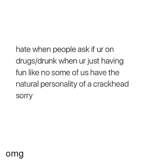 Crackhead, Drugs, and Drunk: hate when people ask if ur on  drugs/drunk when ur just having  fun like no some of us have the  natural personality of a crackhead  sorry omg
