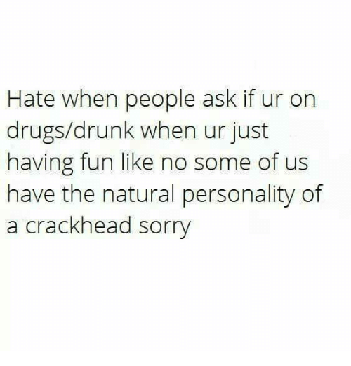 Crackhead, Drugs, and Drunk: Hate when people ask if ur on  drugs/drunk when ur just  having fun like no some of us  have the natural personality of  a crackhead sorry