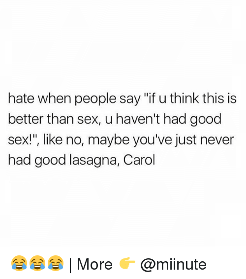 "Funny, Sex, and Good: hate when people say ""if u think this is  better than sex, u haven't had good  sex!"", like no, maybe you've just never  had good lasagna, Carol 😂😂😂 