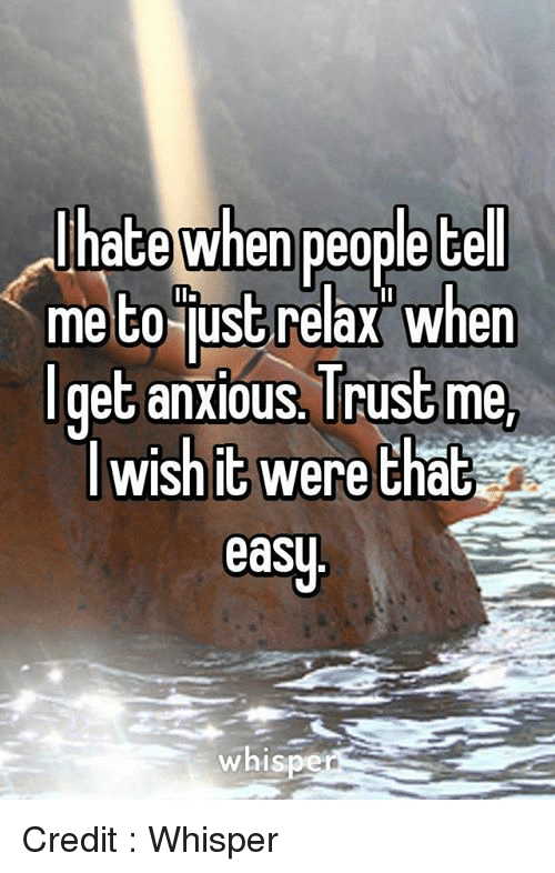 Just Relaxing: hate when people tell  me to just relax when  get anxious Trust me  lwishit were that  easy  whis Credit : Whisper