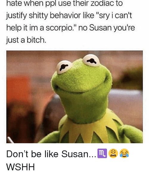 "Be Like, Bitch, and Memes: hate when ppl use their zodiac to  justify shitty behavior like ""sry i can't  help it im a scorpio."" no Susan you're  just a bitch. Don't be like Susan...♏️😩😂 WSHH"