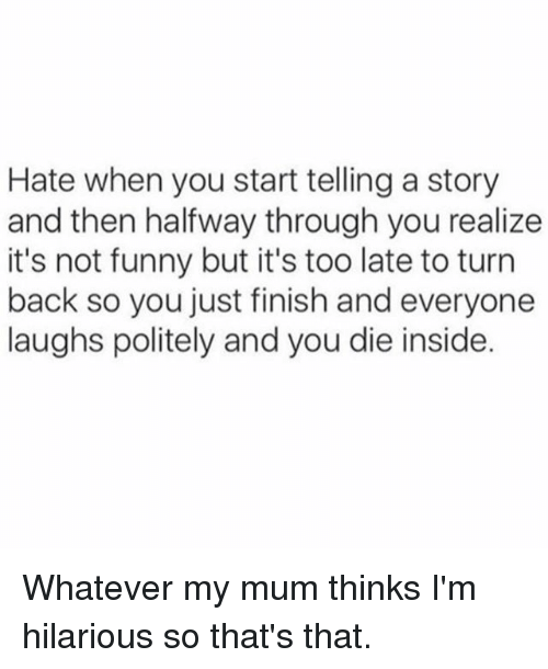 Its Not Funny: Hate when you start telling a story  and then halfway through you realize  it's not funny but it's too late to turn  back so you just finish and everyone  laughs politely and youdie inside. Whatever my mum thinks I'm hilarious so that's that.
