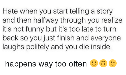 Its Not Funny: Hate when you start telling a story  and then halfway through you realize  it's not funny but it's too late to turn  back so you just finish and everyone  laughs politely and you die inside. happens way too often 🙂🙃🙂